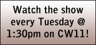 Watch the show every Tuesday @ 1:30pm on CW11!